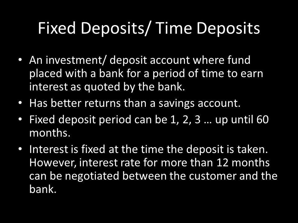 Fixed Deposits/ Time Deposits An investment/ deposit account where fund placed with a bank for a period of time to earn interest as quoted by the bank