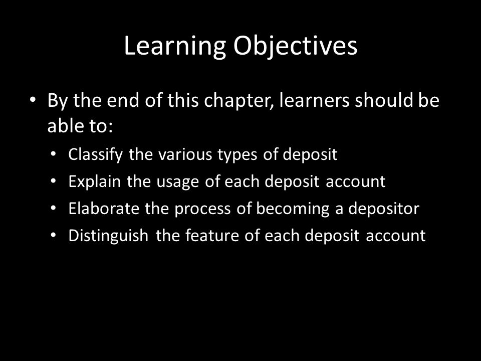 Learning Objectives By the end of this chapter, learners should be able to: Classify the various types of deposit Explain the usage of each deposit ac