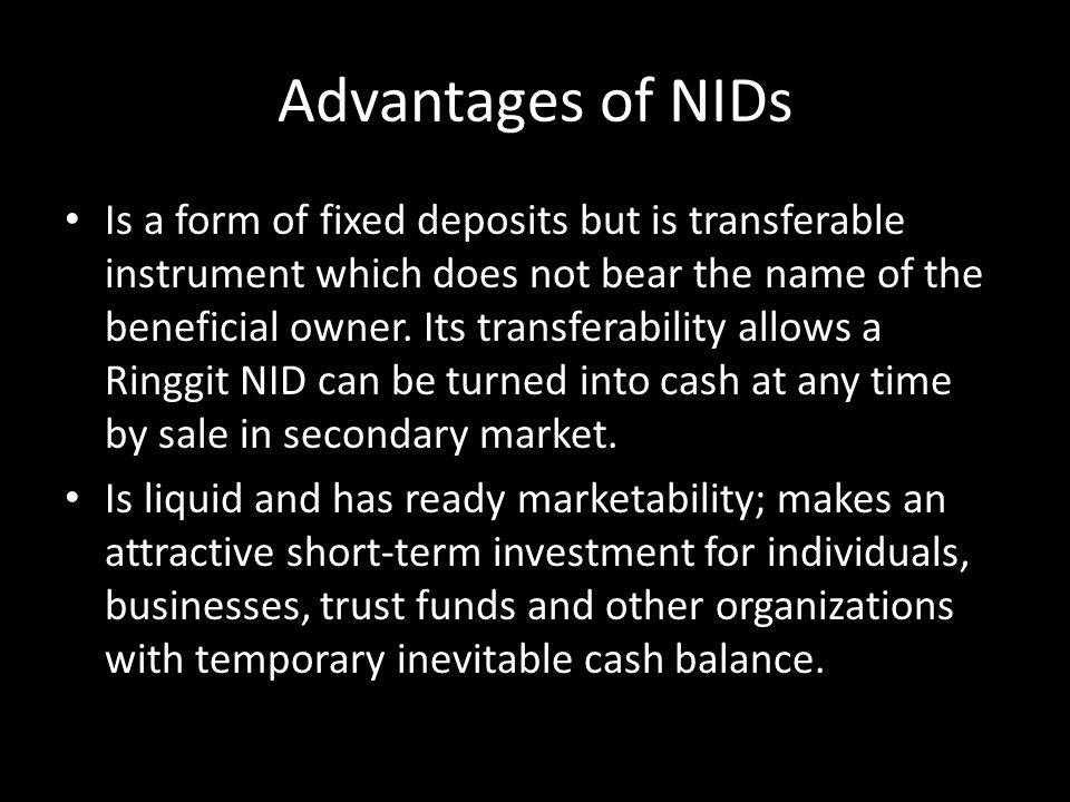 Advantages of NIDs Is a form of fixed deposits but is transferable instrument which does not bear the name of the beneficial owner. Its transferabilit