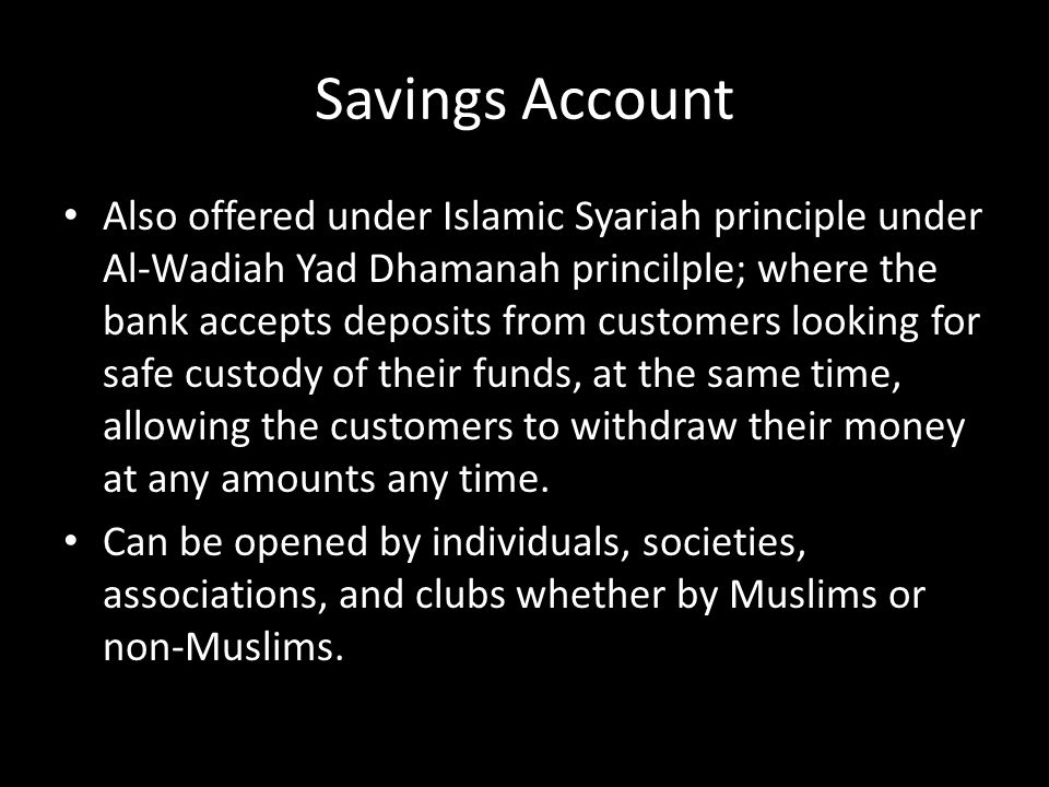 Savings Account Also offered under Islamic Syariah principle under Al-Wadiah Yad Dhamanah princilple; where the bank accepts deposits from customers l