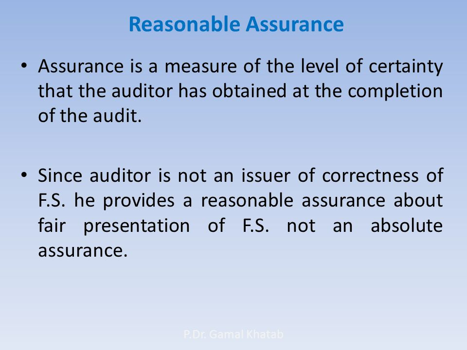 Reasonable Assurance Assurance is a measure of the level of certainty that the auditor has obtained at the completion of the audit.