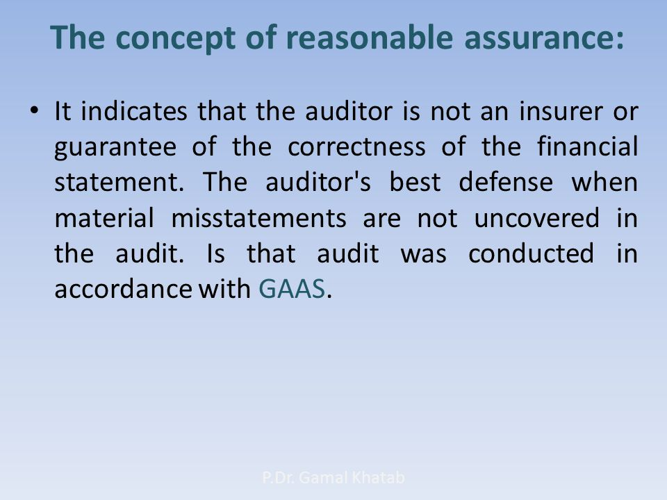 The concept of reasonable assurance: It indicates that the auditor is not an insurer or guarantee of the correctness of the financial statement.