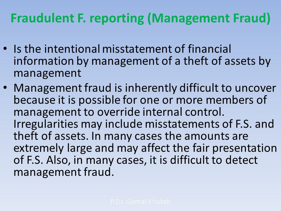 Fraudulent F. reporting (Management Fraud) Is the intentional misstatement of financial information by management of a theft of assets by management M