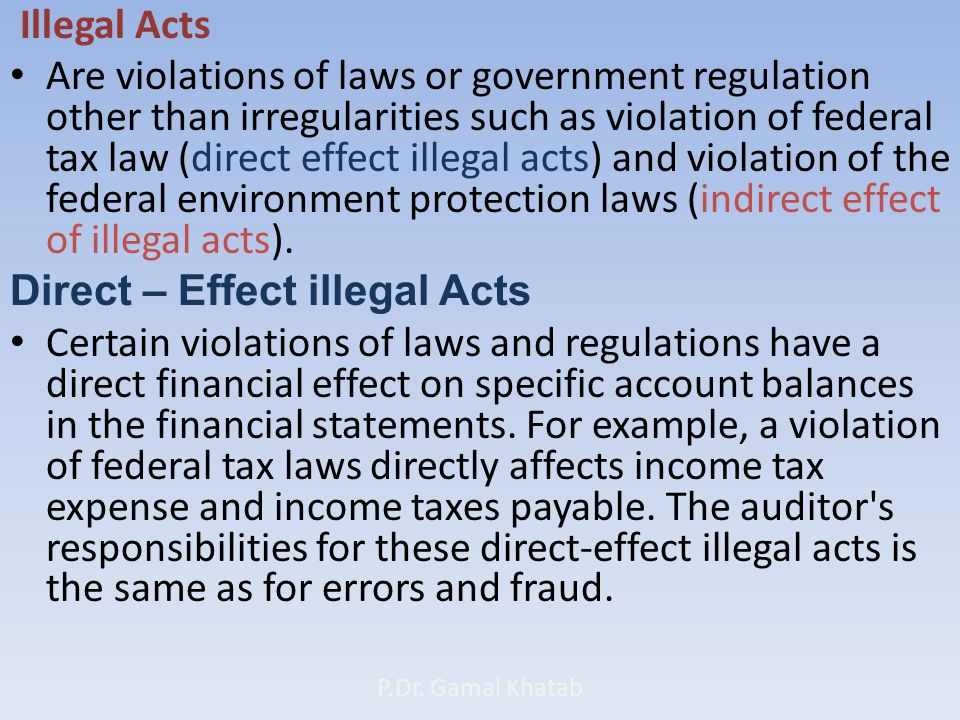 Illegal Acts Are violations of laws or government regulation other than irregularities such as violation of federal tax law (direct effect illegal acts) and violation of the federal environment protection laws (indirect effect of illegal acts).
