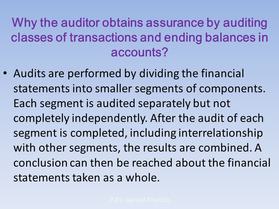 Why the auditor obtains assurance by auditing classes of transactions and ending balances in accounts.