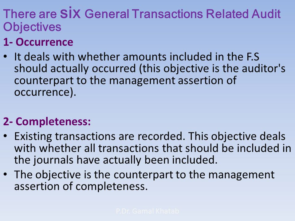 There are six General Transactions Related Audit Objectives 1- Occurrence It deals with whether amounts included in the F.S should actually occurred (this objective is the auditor s counterpart to the management assertion of occurrence).