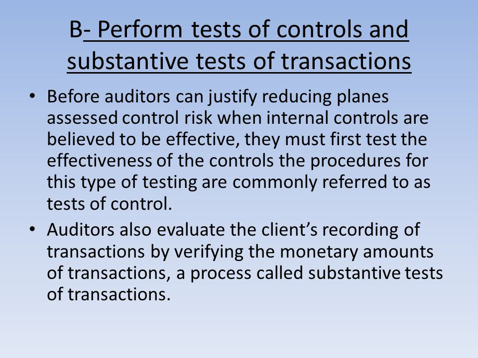 B- Perform tests of controls and substantive tests of transactions Before auditors can justify reducing planes assessed control risk when internal controls are believed to be effective, they must first test the effectiveness of the controls the procedures for this type of testing are commonly referred to as tests of control.