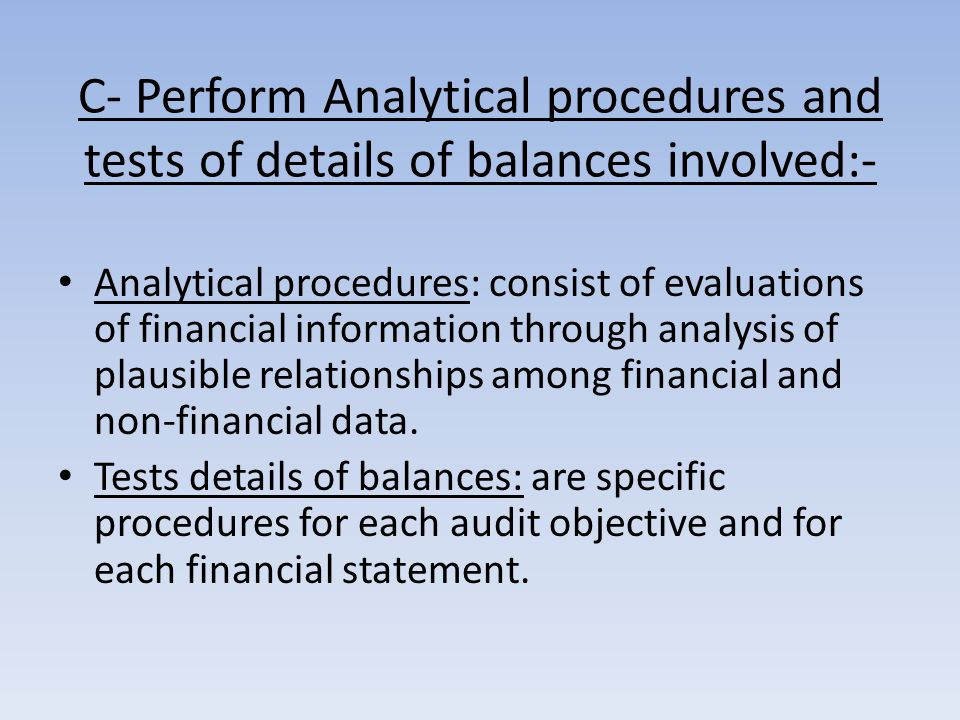 C- Perform Analytical procedures and tests of details of balances involved:- Analytical procedures: consist of evaluations of financial information through analysis of plausible relationships among financial and non-financial data.