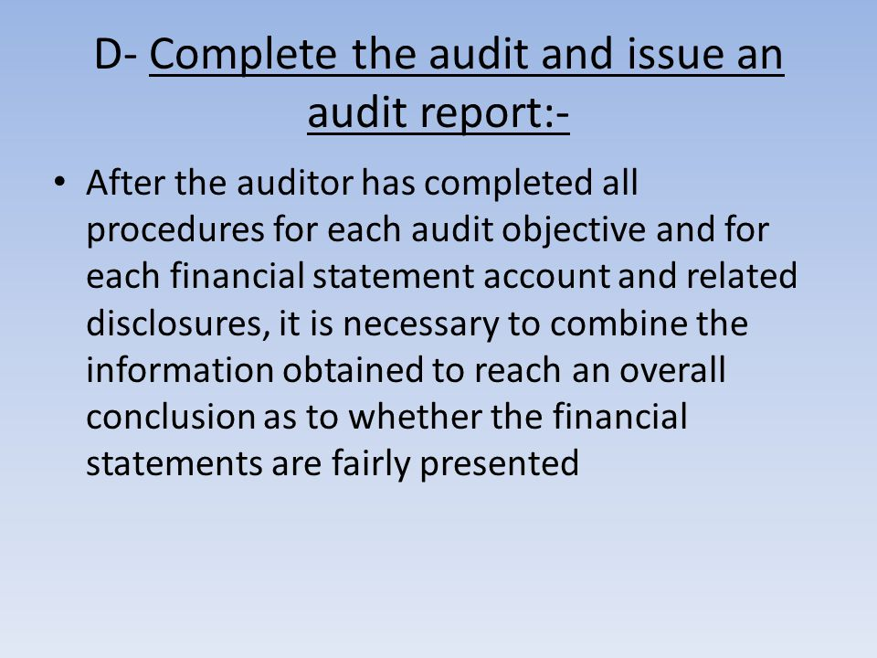 D- Complete the audit and issue an audit report:- After the auditor has completed all procedures for each audit objective and for each financial statement account and related disclosures, it is necessary to combine the information obtained to reach an overall conclusion as to whether the financial statements are fairly presented