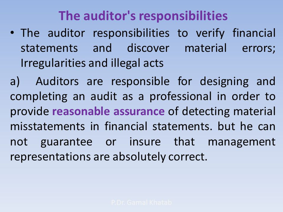 The auditor s responsibilities The auditor responsibilities to verify financial statements and discover material errors; Irregularities and illegal acts a) Auditors are responsible for designing and completing an audit as a professional in order to provide reasonable assurance of detecting material misstatements in financial statements.