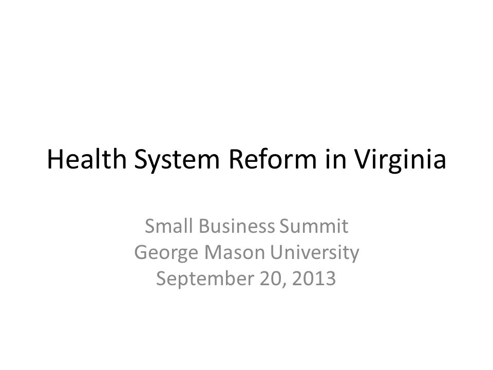 Health System Reform in Virginia Small Business Summit George Mason University September 20, 2013