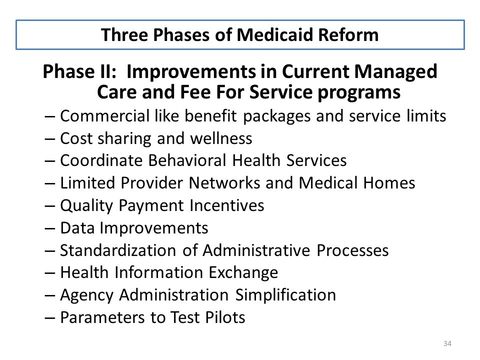 34 Phase II: Improvements in Current Managed Care and Fee For Service programs – Commercial like benefit packages and service limits – Cost sharing and wellness – Coordinate Behavioral Health Services – Limited Provider Networks and Medical Homes – Quality Payment Incentives – Data Improvements – Standardization of Administrative Processes – Health Information Exchange – Agency Administration Simplification – Parameters to Test Pilots Three Phases of Medicaid Reform