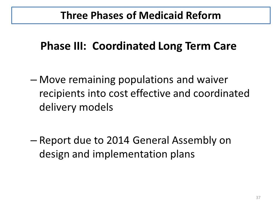 37 Phase III: Coordinated Long Term Care – Move remaining populations and waiver recipients into cost effective and coordinated delivery models – Report due to 2014 General Assembly on design and implementation plans Three Phases of Medicaid Reform