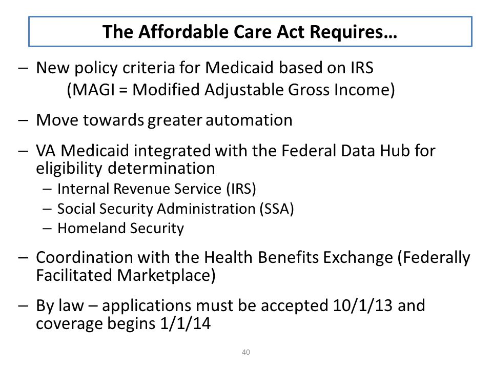 – New policy criteria for Medicaid based on IRS (MAGI = Modified Adjustable Gross Income) – Move towards greater automation – VA Medicaid integrated with the Federal Data Hub for eligibility determination – Internal Revenue Service (IRS) – Social Security Administration (SSA) – Homeland Security – Coordination with the Health Benefits Exchange (Federally Facilitated Marketplace) – By law – applications must be accepted 10/1/13 and coverage begins 1/1/14 40 The Affordable Care Act Requires…
