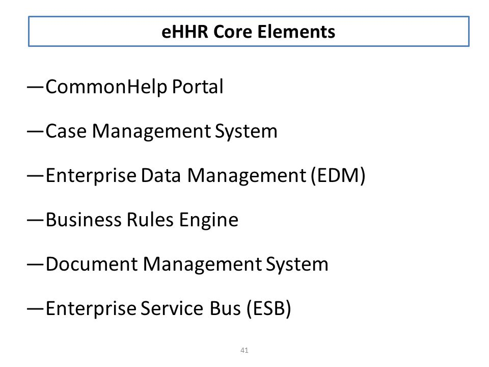 —CommonHelp Portal —Case Management System —Enterprise Data Management (EDM) —Business Rules Engine —Document Management System —Enterprise Service Bus (ESB) 41 eHHR Core Elements