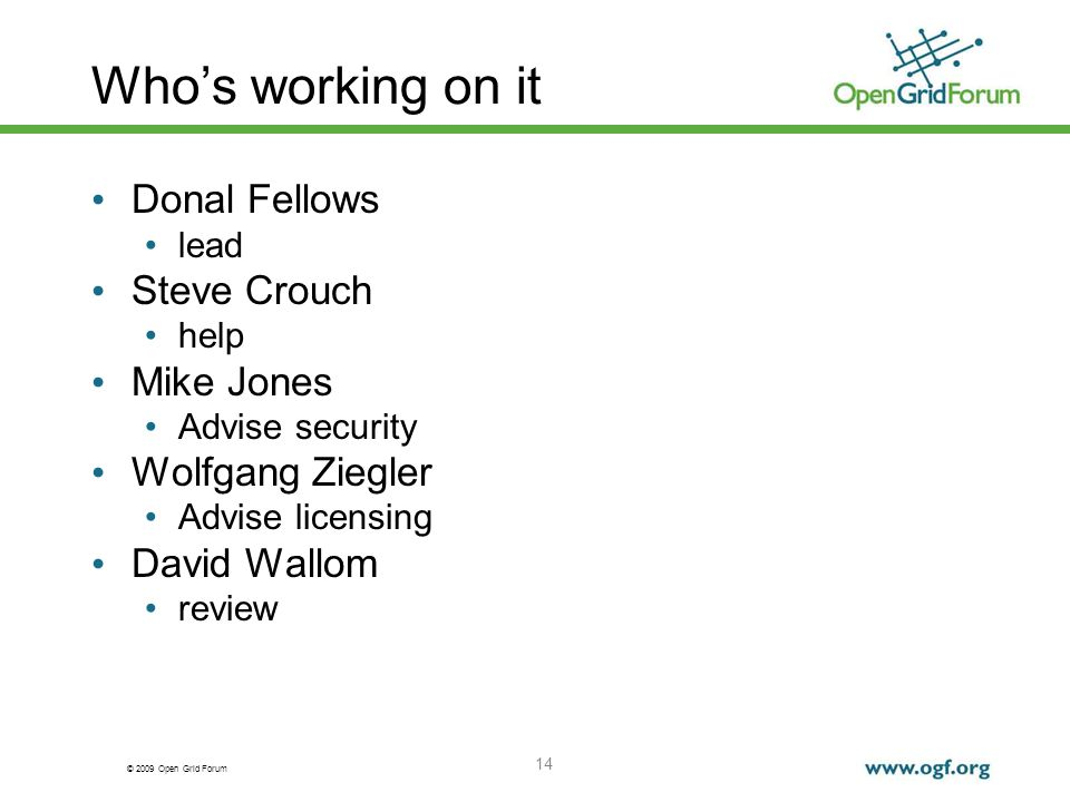 © 2009 Open Grid Forum Who's working on it Donal Fellows lead Steve Crouch help Mike Jones Advise security Wolfgang Ziegler Advise licensing David Wallom review 14