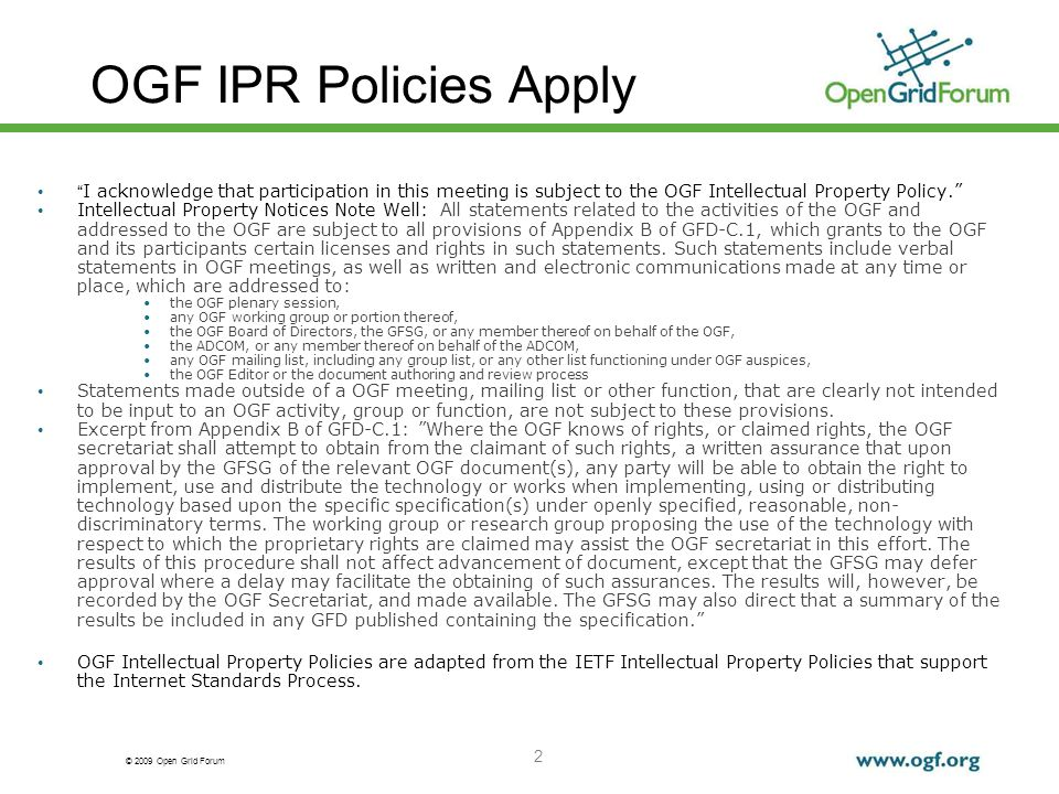 © 2009 Open Grid Forum 2 OGF IPR Policies Apply I acknowledge that participation in this meeting is subject to the OGF Intellectual Property Policy. Intellectual Property Notices Note Well: All statements related to the activities of the OGF and addressed to the OGF are subject to all provisions of Appendix B of GFD-C.1, which grants to the OGF and its participants certain licenses and rights in such statements.