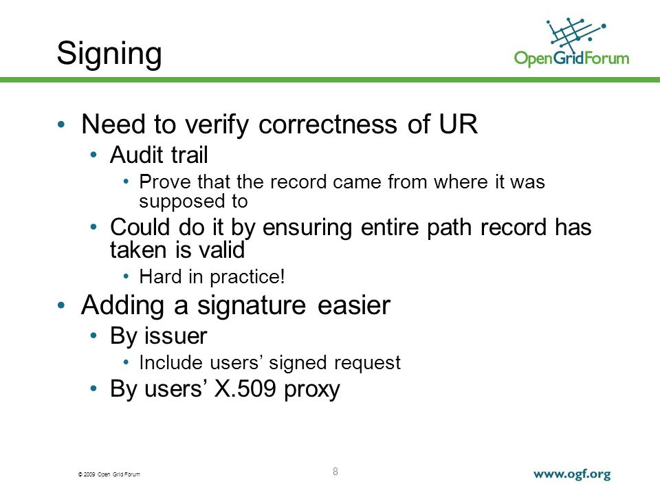 © 2009 Open Grid Forum Signing Need to verify correctness of UR Audit trail Prove that the record came from where it was supposed to Could do it by ensuring entire path record has taken is valid Hard in practice.