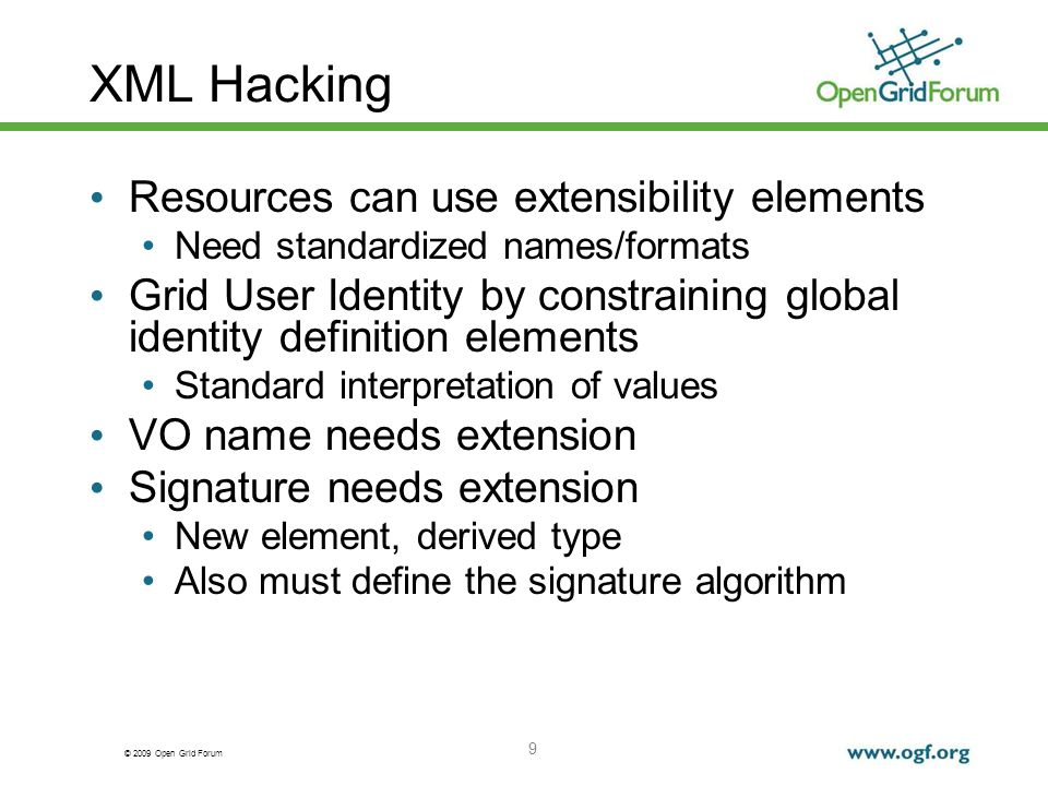 © 2009 Open Grid Forum XML Hacking Resources can use extensibility elements Need standardized names/formats Grid User Identity by constraining global identity definition elements Standard interpretation of values VO name needs extension Signature needs extension New element, derived type Also must define the signature algorithm 9