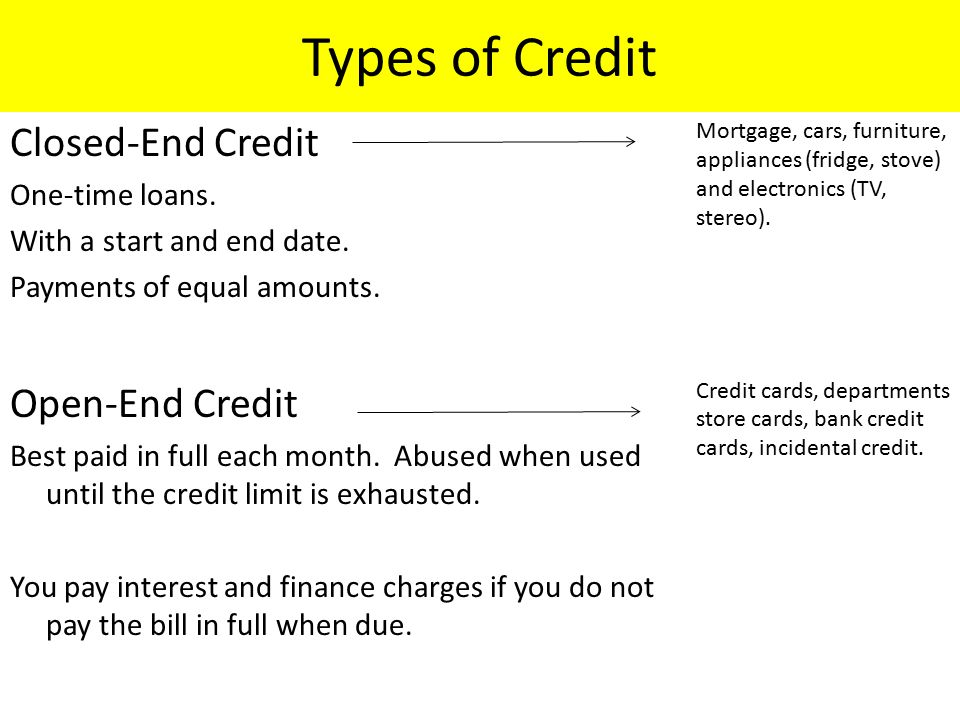 Types of Credit Closed-End Credit One-time loans. With a start and end date.
