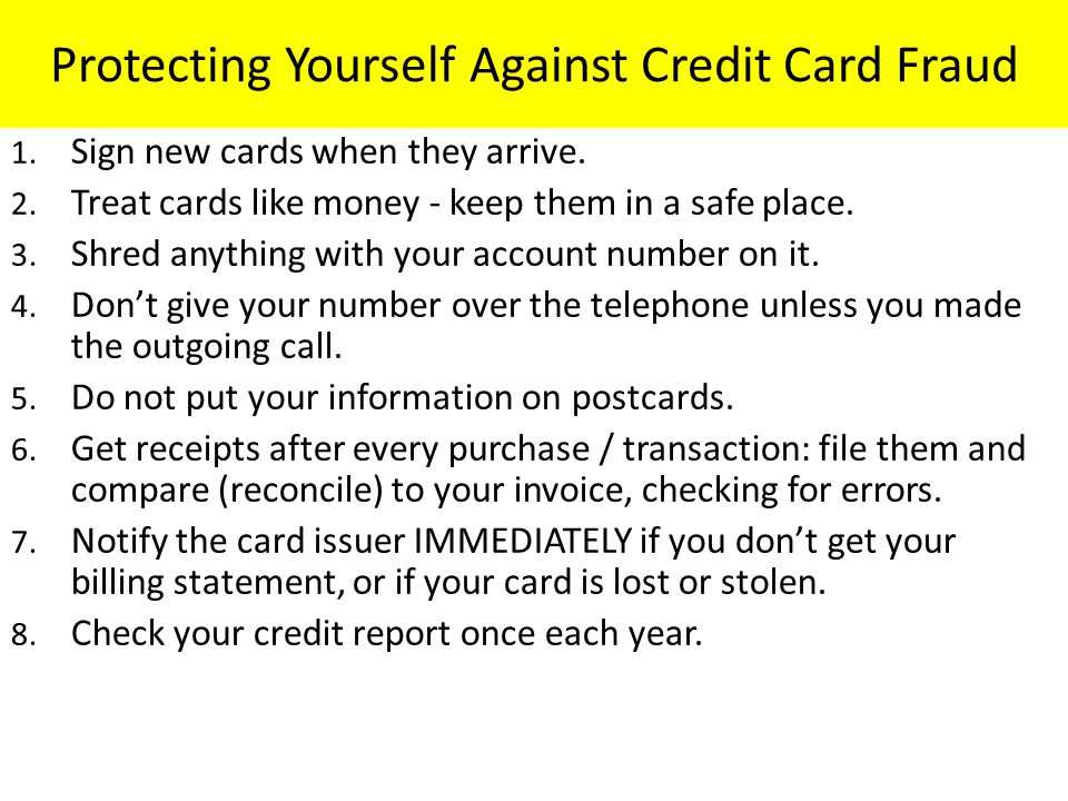 Protecting Yourself Against Credit Card Fraud 1. Sign new cards when they arrive. 2. Treat cards like money - keep them in a safe place. 3. Shred anyt