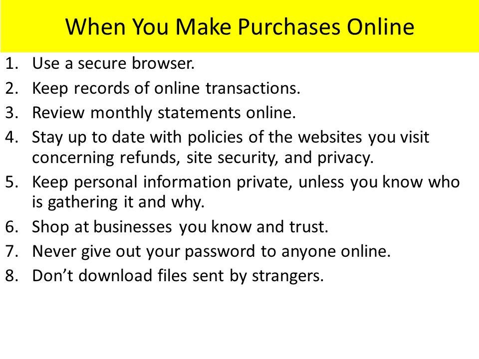 When You Make Purchases Online 1.Use a secure browser. 2.Keep records of online transactions. 3.Review monthly statements online. 4.Stay up to date wi