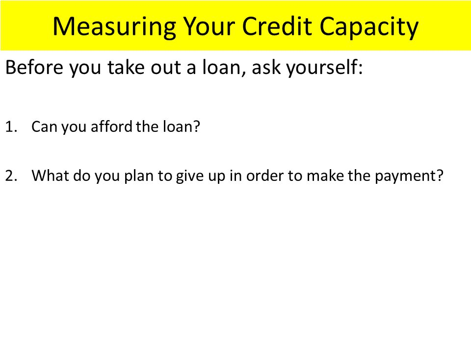 Measuring Your Credit Capacity Before you take out a loan, ask yourself: 1.Can you afford the loan.