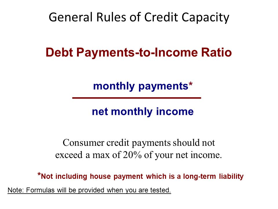 General Rules of Credit Capacity * Not including house payment which is a long-term liability Debt Payments-to-Income Ratio monthly payments* net monthly income Consumer credit payments should not exceed a max of 20% of your net income.