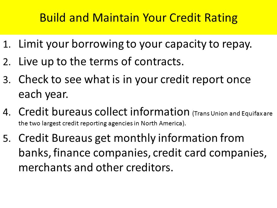 Build and Maintain Your Credit Rating 1. Limit your borrowing to your capacity to repay. 2. Live up to the terms of contracts. 3. Check to see what is