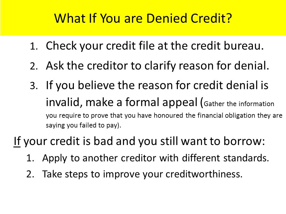 What If You are Denied Credit? 1. Check your credit file at the credit bureau. 2. Ask the creditor to clarify reason for denial. 3. If you believe the