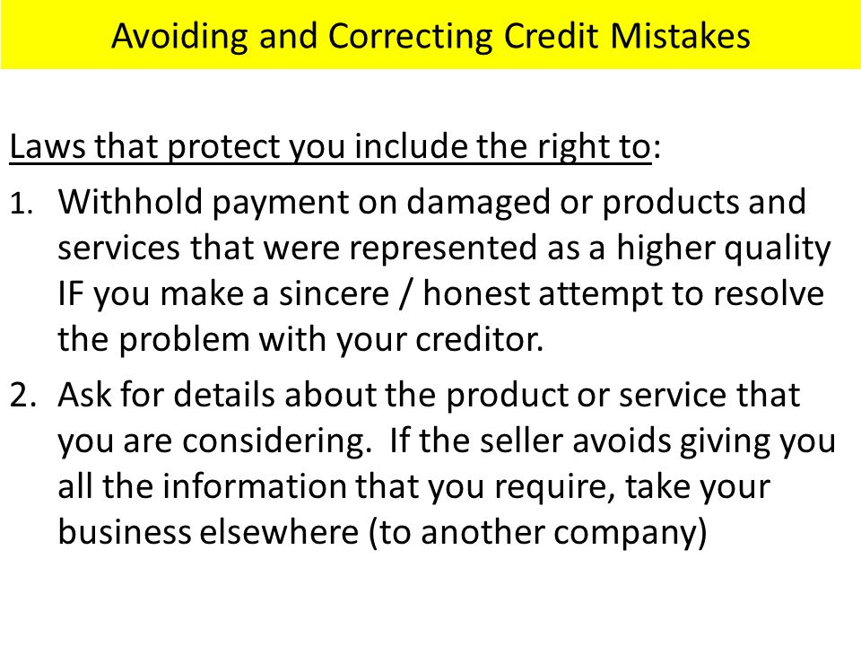 Avoiding and Correcting Credit Mistakes Laws that protect you include the right to: 1. Withhold payment on damaged or products and services that were