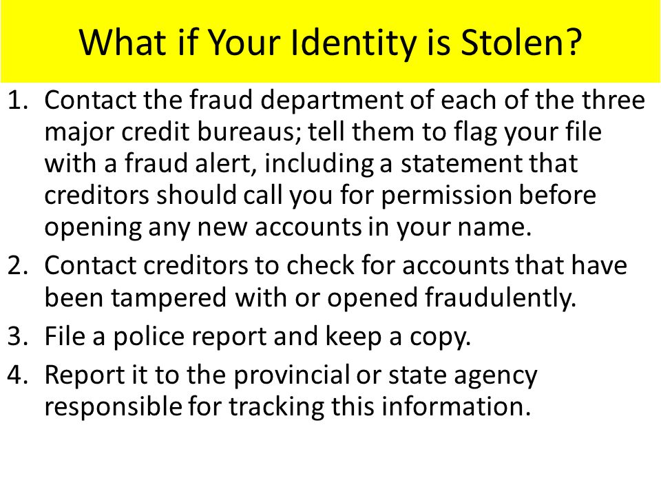What if Your Identity is Stolen? 1.Contact the fraud department of each of the three major credit bureaus; tell them to flag your file with a fraud al