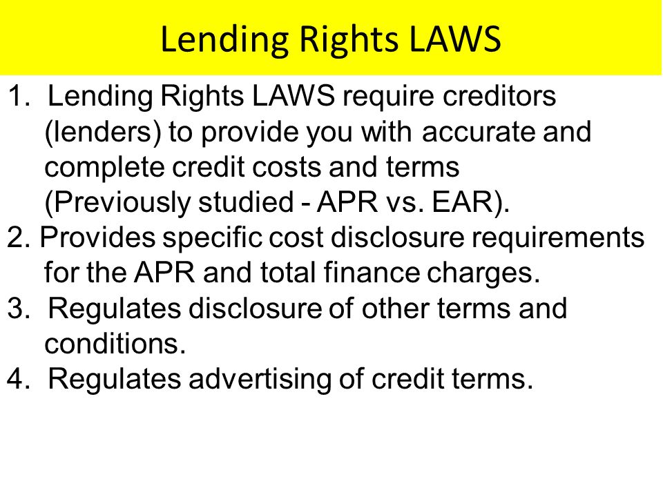 Lending Rights LAWS 1. Lending Rights LAWS require creditors (lenders) to provide you with accurate and complete credit costs and terms (Previously st