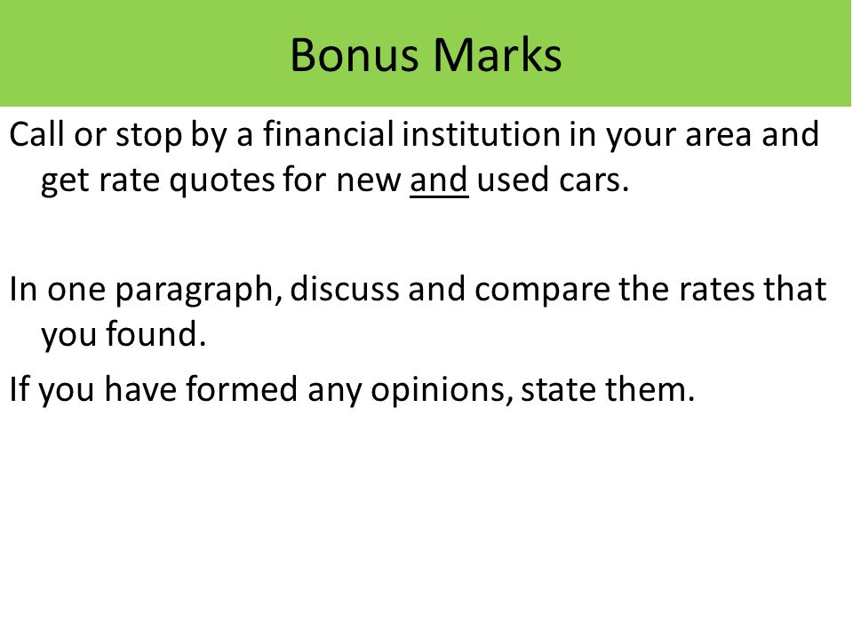 Bonus Marks Call or stop by a financial institution in your area and get rate quotes for new and used cars.