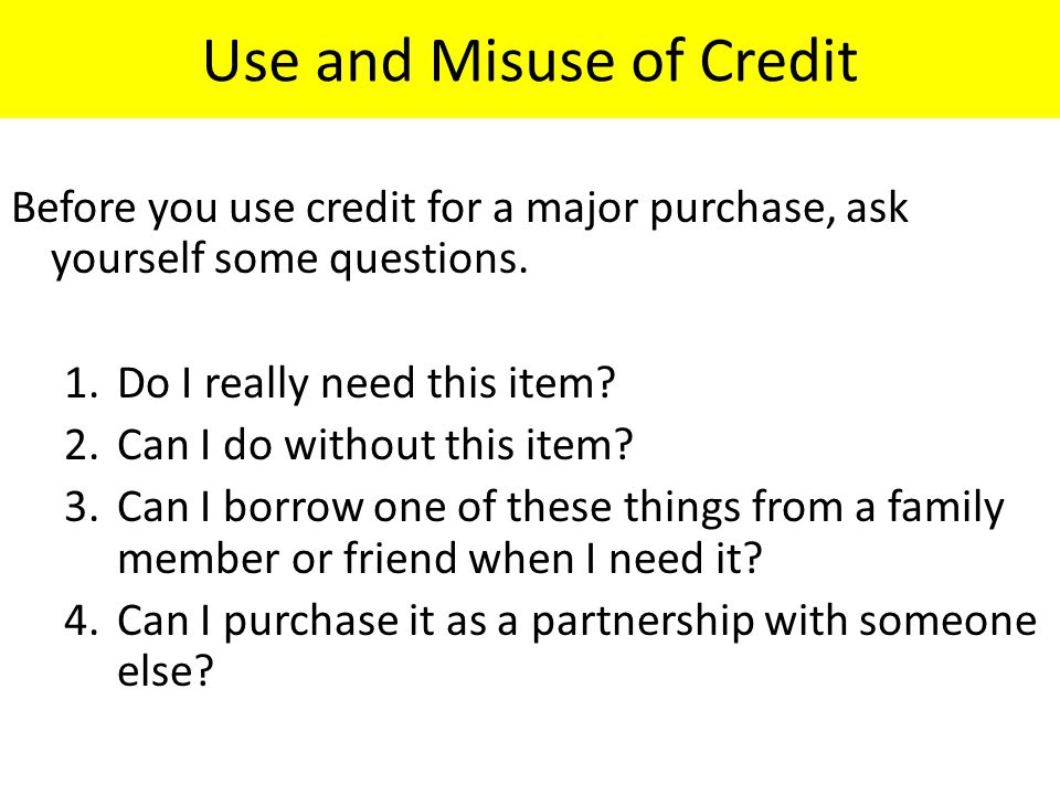 Use and Misuse of Credit Before you use credit for a major purchase, ask yourself some questions.
