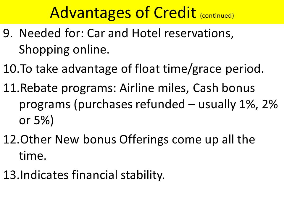 Advantages of Credit (continued) 9.Needed for: Car and Hotel reservations, Shopping online.