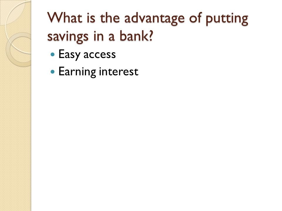 What is the advantage of putting savings in a bank? Easy access Earning interest