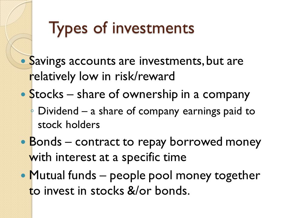 Types of investments Savings accounts are investments, but are relatively low in risk/reward Stocks – share of ownership in a company ◦ Dividend – a share of company earnings paid to stock holders Bonds – contract to repay borrowed money with interest at a specific time Mutual funds – people pool money together to invest in stocks &/or bonds.