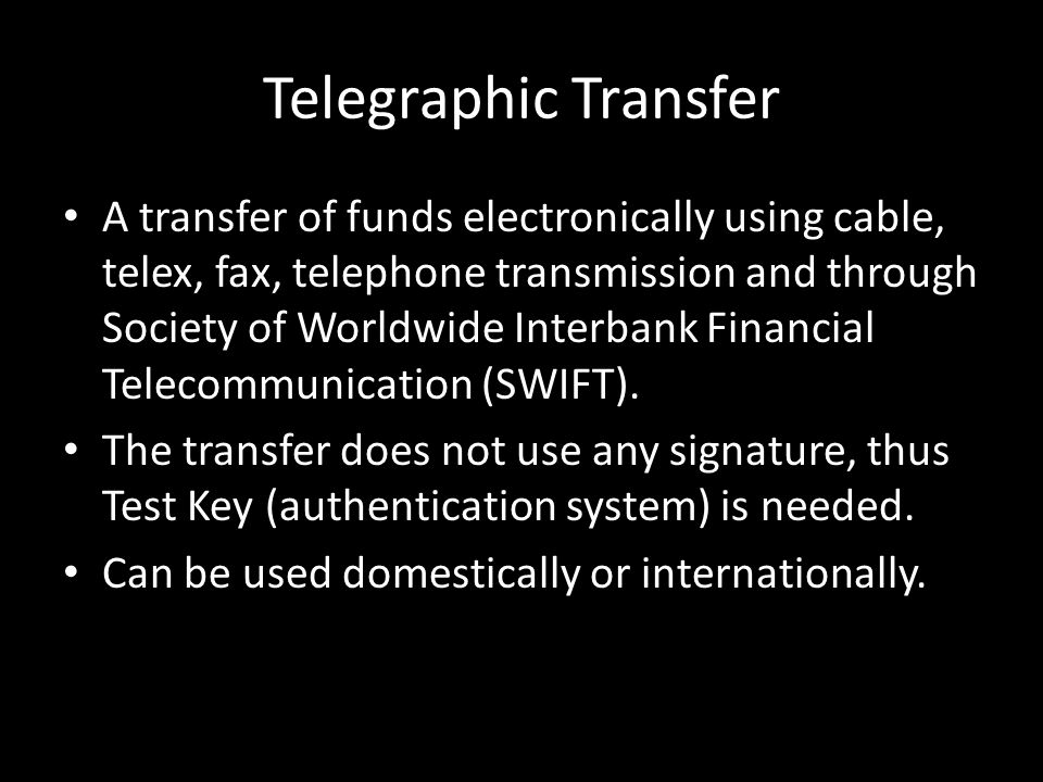 Telegraphic Transfer A transfer of funds electronically using cable, telex, fax, telephone transmission and through Society of Worldwide Interbank Financial Telecommunication (SWIFT).