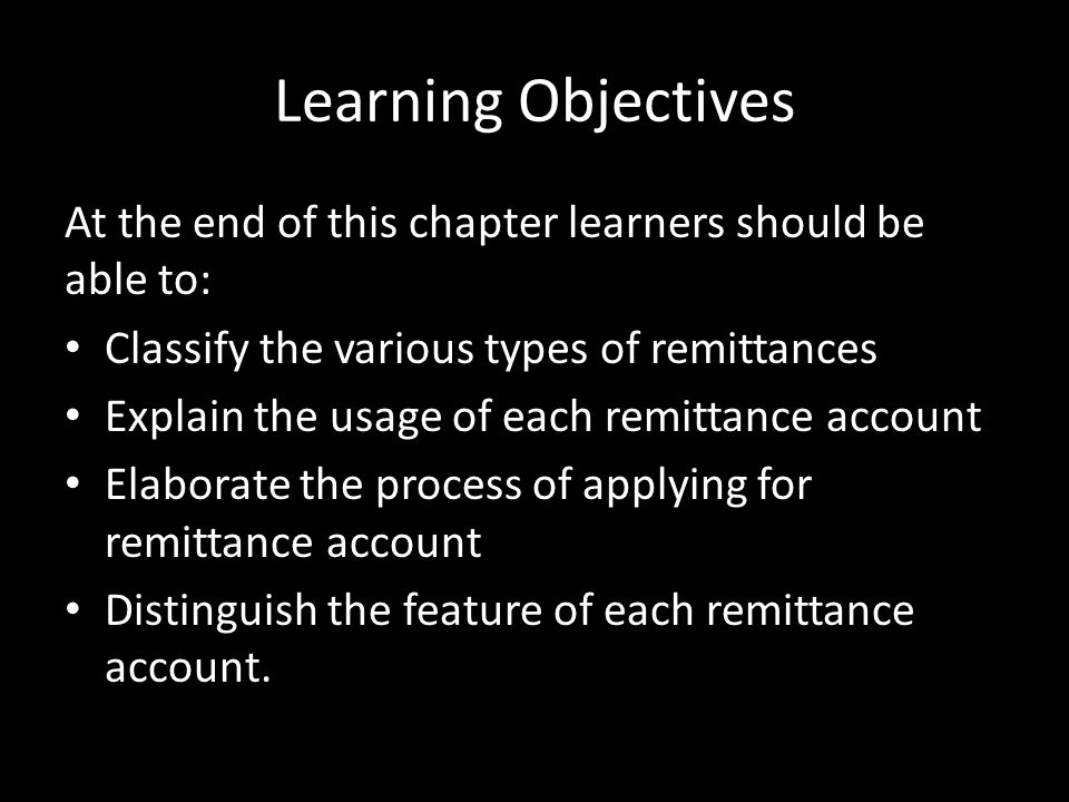Learning Objectives At the end of this chapter learners should be able to: Classify the various types of remittances Explain the usage of each remittance account Elaborate the process of applying for remittance account Distinguish the feature of each remittance account.