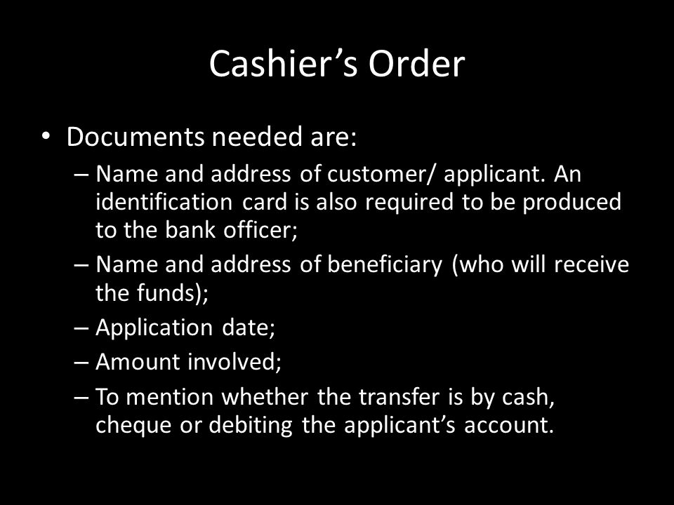 Cashier's Order Documents needed are: – Name and address of customer/ applicant.