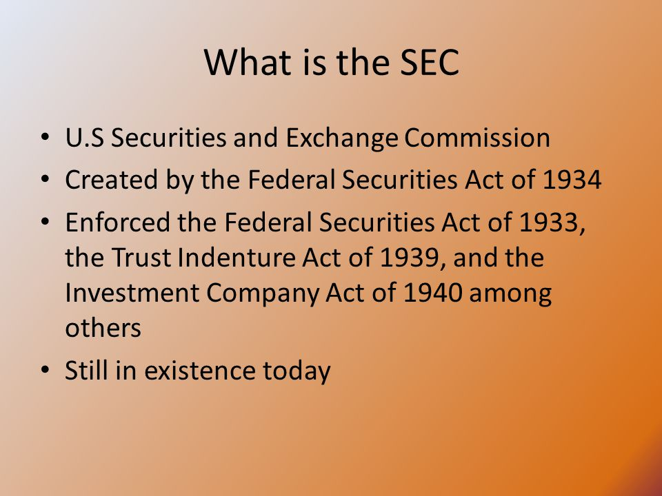 What is the SEC U.S Securities and Exchange Commission Created by the Federal Securities Act of 1934 Enforced the Federal Securities Act of 1933, the Trust Indenture Act of 1939, and the Investment Company Act of 1940 among others Still in existence today