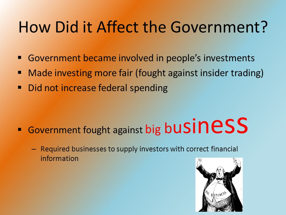 How Did it Affect the Government?  Government became involved in people's investments  Made investing more fair (fought against insider trading)  D