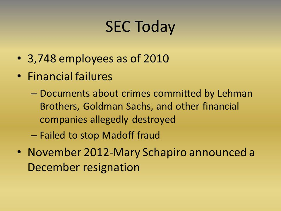 SEC Today 3,748 employees as of 2010 Financial failures – Documents about crimes committed by Lehman Brothers, Goldman Sachs, and other financial companies allegedly destroyed – Failed to stop Madoff fraud November 2012-Mary Schapiro announced a December resignation