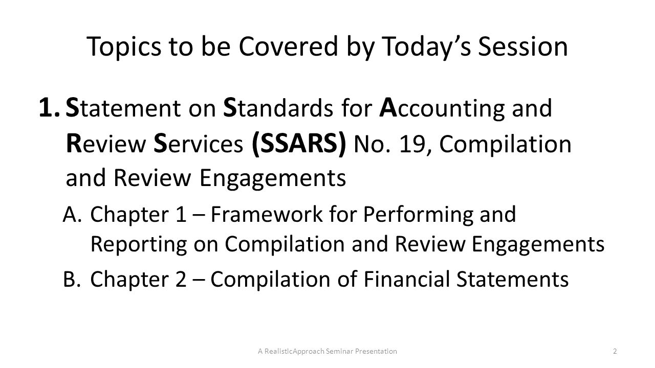 SSARS 19 Chapter 1 – Framework – Definitions 4.Attest Engagement A.Requires independence B.Examples of attest engagements 1)Audit 2)Review 3)Compilation A RealisticApproach Seminar Presentation13