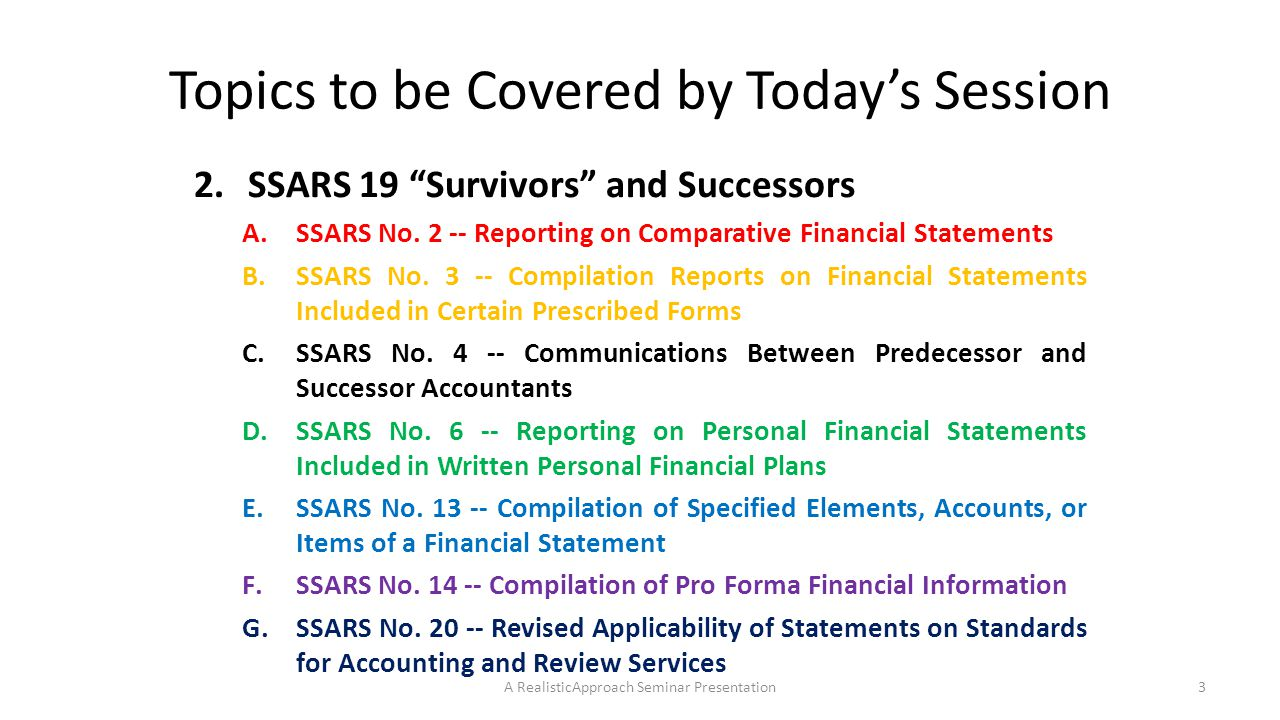 Compilation – Subsequent Events 3.The compiling accountant should refer identified subsequent events to management, for management's consideration A.Of potential adjustment of the financial statements and/or B.Adequacy of disclosure regarding the event 4.If the compiling accountant believes that the subsequent event is not adequately reflected and/or disclosed, the matter should be treated as a departure from the AFRF 5.Subsequent events may be the subject of an emphasis paragraph in the accountant's report, provided the matter is (already) disclosed in the body of the financial statements A RealisticApproach Seminar Presentation64