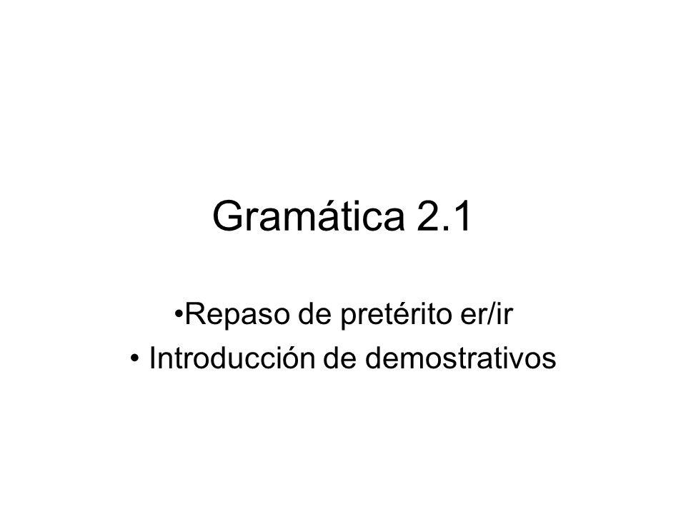 Gramática 2.1 Repaso de pretérito er/ir Introducción de demostrativos