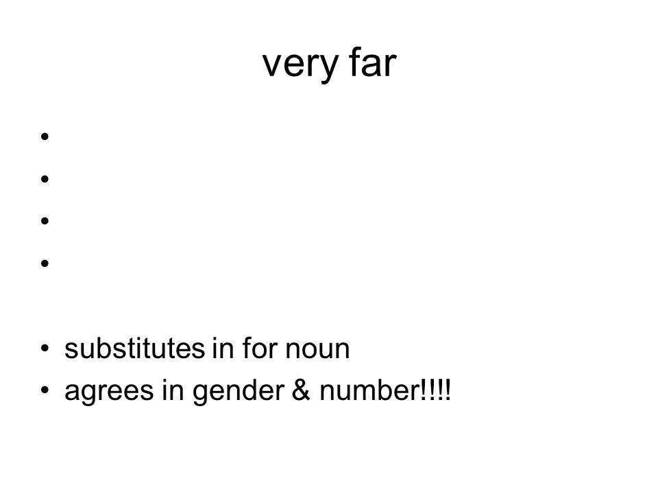 very far substitutes in for noun agrees in gender & number!!!!