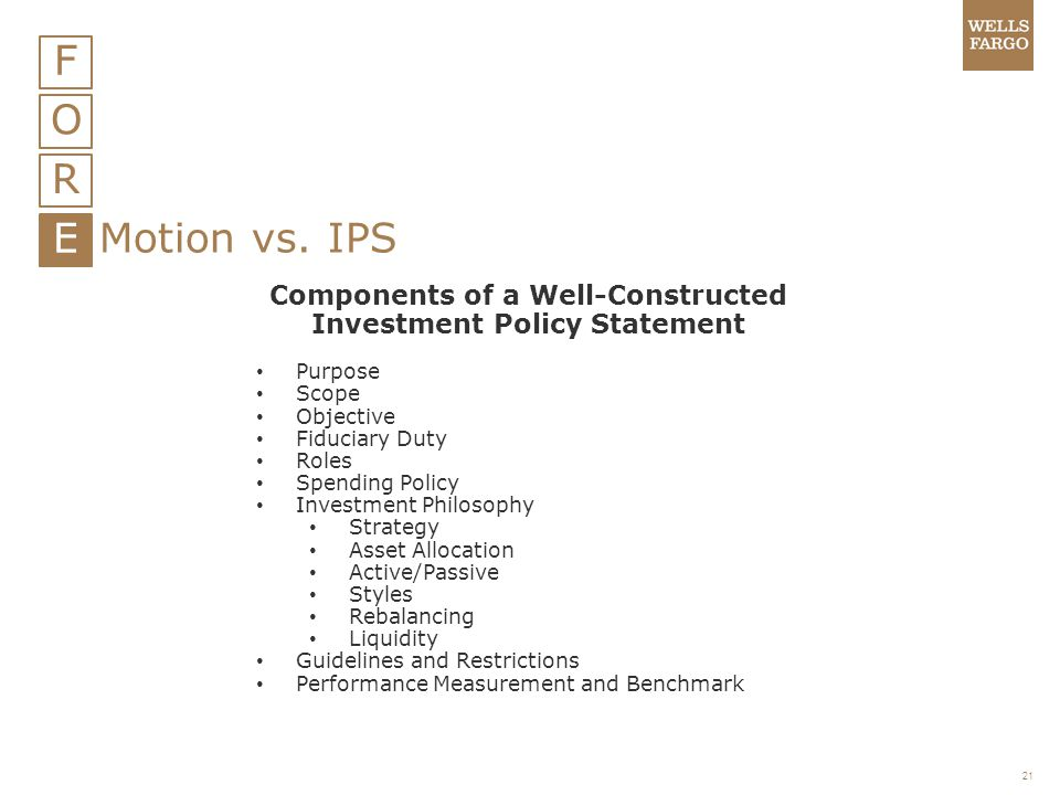 21 F O R E Motion vs. IPS Components of a Well-Constructed Investment Policy Statement Purpose Scope Objective Fiduciary Duty Roles Spending Policy In