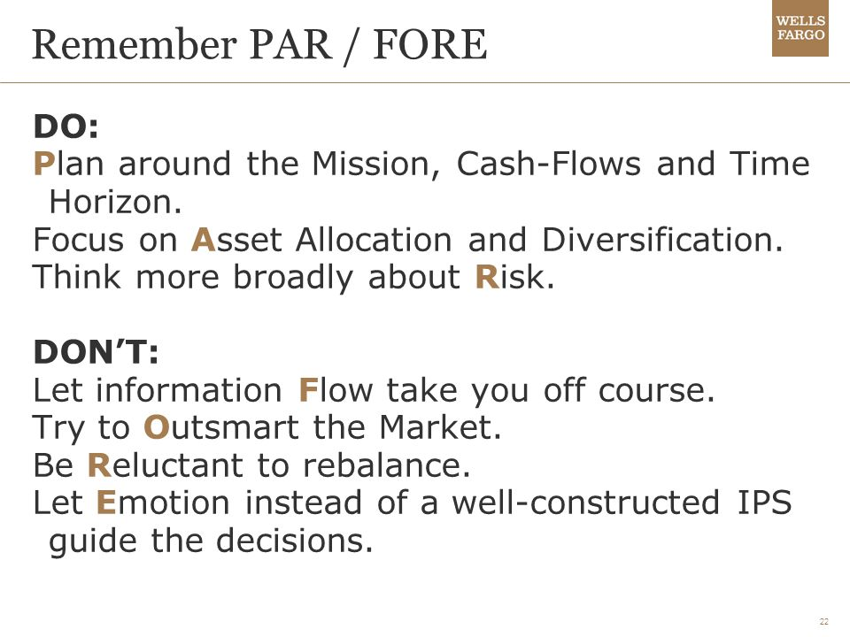 22 Remember PAR / FORE DO: Plan around the Mission, Cash-Flows and Time Horizon. Focus on Asset Allocation and Diversification. Think more broadly abo